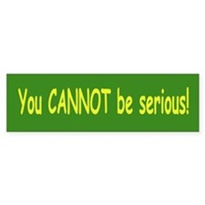 You Can Not be Serious Bumper Bumper Sticker