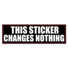This Sticker Changes Nothing Bumper Sticker