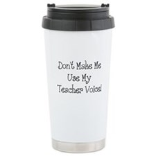 Don't Make Me Use My Teacher Voice Ceramic Travel