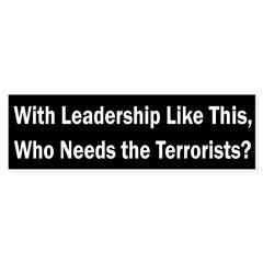 Who Needs the Terrorists? (bumper sticker)