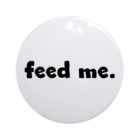 feed me. Ornament (Round)