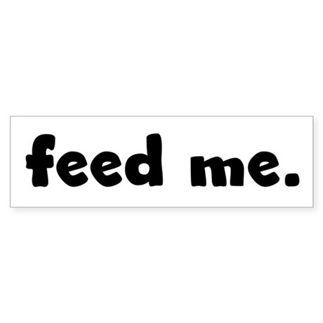 feed me. Bumper Sticker