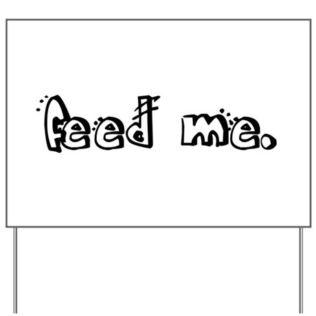 feed me. Yard Sign