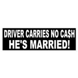 Driver Carries No Cash - He's Married! Bumper Sticker