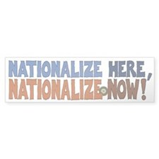 Nationalize Here Nationalize Now Bumper Sticker