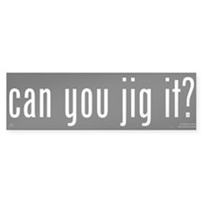 Can You Jig It - Bumper Bumper Sticker