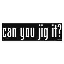 Can You Jig It - Bumper Bumper Sticker