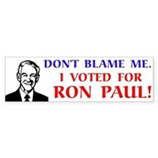 Don't blame me. I voted for Ron Paul! Bumper Sticker