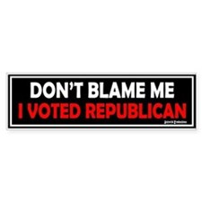 Don't Blame Me, I Voted Repub Bumper Bumper Sticker