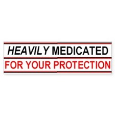 HEAVILY MEDICATED FOR YOUR PROTECTION Bumper Sticker