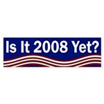 Is it 2008 Yet? (bumper sticker)
