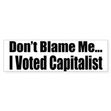 Don't Blame Me, I Voted Capitalist Bumper Bumper Sticker