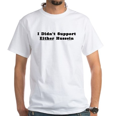 I Didn't Support Either Hussein White T-Shirt