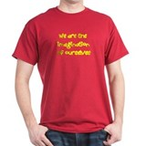 We are the imagination of ourselves T-Shirt