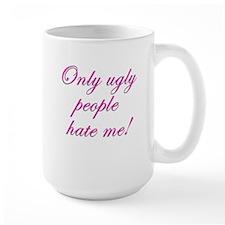 Only Ugly People Hate Me ! Mug