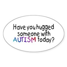 Have You Hugged Someone With Autism Today? Decal