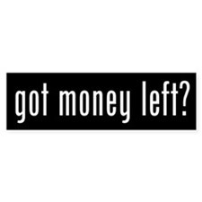 Got Money Left? Bumper Bumper Sticker