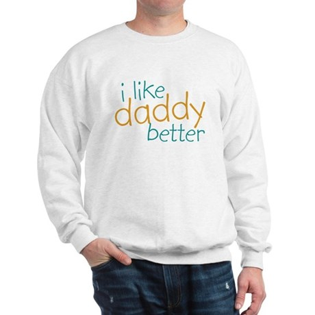 I Like Daddy Better Sweatshirt