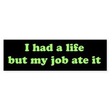 I had a life but my job ate it (bumper sticker)