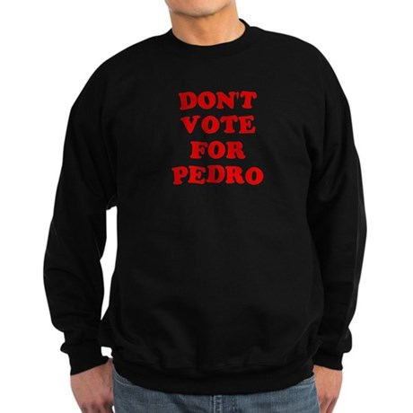 Don't Vote for Pedro Dark Sweatshirt