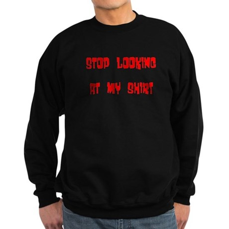 Stop Looking at My Shirt Sweatshirt (dark)