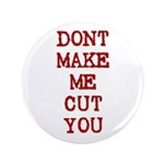 "Dont Make Me Cut You 3.5"" Button"
