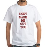 Dont Make Me Cut You White T-Shirt
