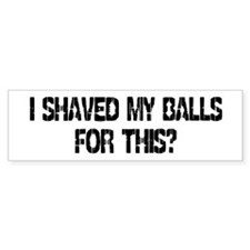 I Shaved My Balls For This? Bumper Bumper Sticker