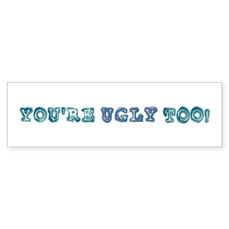 You're Ugly Too Bumper Sticker
