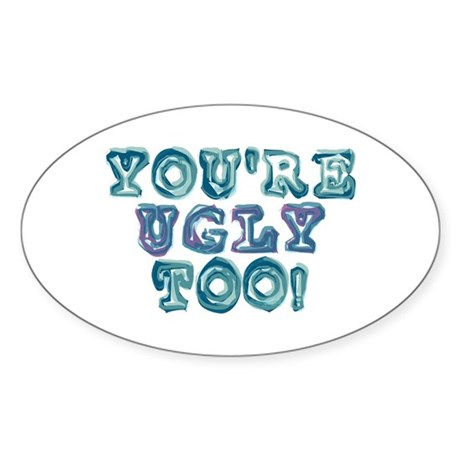 You're Ugly Too Oval Sticker