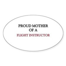 Proud Mother Of A FLIGHT INSTRUCTOR Oval Sticker