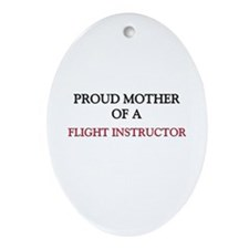 Proud Mother Of A FLIGHT INSTRUCTOR Ornament (Oval