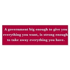 A government big enough to..... Bumper Bumper Sticker