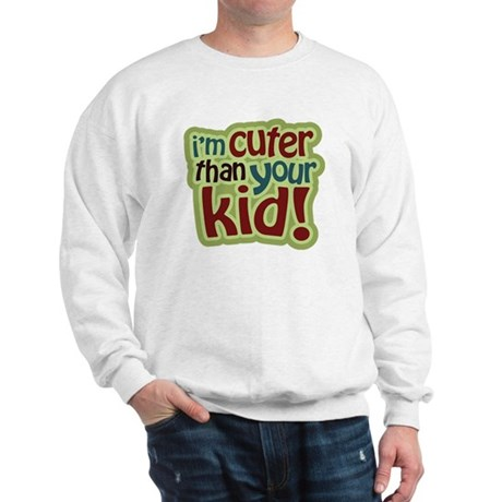 I'm Cuter Than Your Kid Sweatshirt