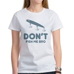 Don't Fish Me Bro Women's T-Shirt