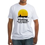 Fishing Requires Deep Water Fitted T-Shirt