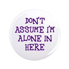 "Don't assume I'm alone 3.5"" Button"