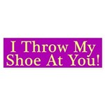 I Throw My Shoe At You Bumper Sticker