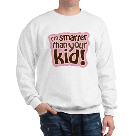 I'm Smarter Than Your Kid! Sweatshirt
