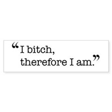 I bitch, therefore I am. Bumper Sticker (50 pk)