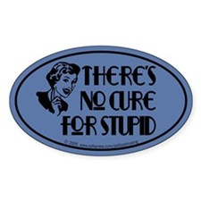 No cure for stupid. Oval Decal