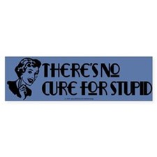 No cure for stupid. Bumper Bumper Sticker