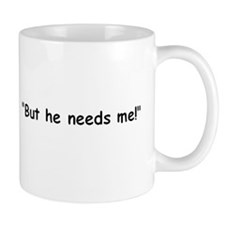 """""""But he needs me!"""" For what exactly? Mug"""