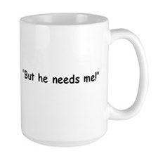 """But he needs me!"" So? Mug"