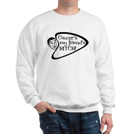 Cancer's my friend's BITCH! Sweatshirt
