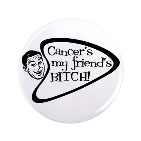 "Cancer's my friend's BITCH! 3.5"" Button"