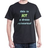 Not a Dress Rehearsal T-Shirt