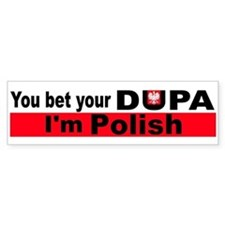 You bet your dupa I'm polish Bumper Bumper Sticker