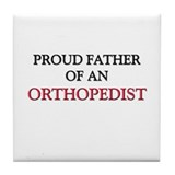 Proud Father Of An ORTHOPEDIST Tile Coaster