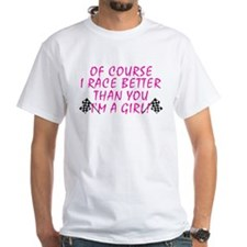 Of Course I Race Better... Shirt
